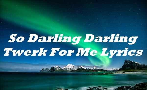 So Darling Darling Twerk For Me Lyrics