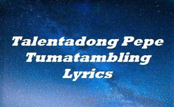 Talentadong Pepe Tumatambling Lyrics