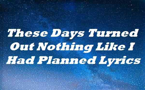 These Days Turned Out Nothing Like I Had Planned Lyrics