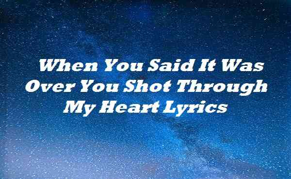 When You Said It Was Over You Shot Through My Heart Lyrics
