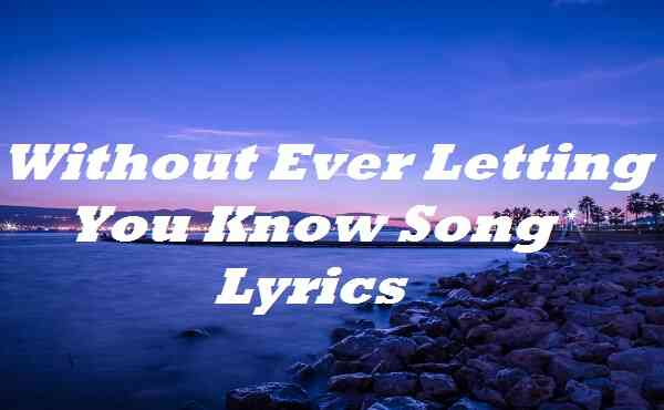 Without Ever Letting You Know Song Lyrics