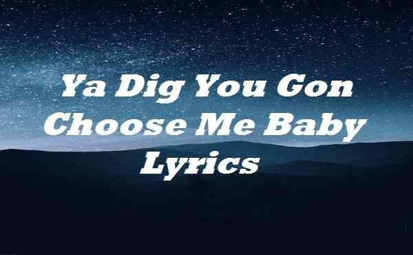 Ya Dig You Gon Choose Me Baby Lyrics