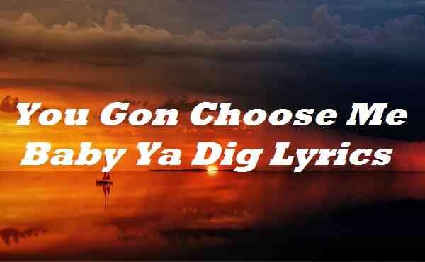 You Gon Choose Me Baby Ya Dig Lyrics