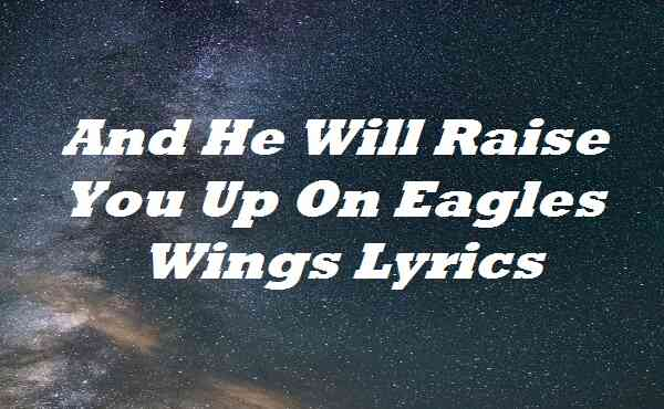 And He Will Raise You Up On Eagles Wings Lyrics