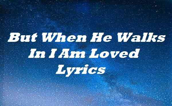 But When He Walks In I Am Loved Lyrics