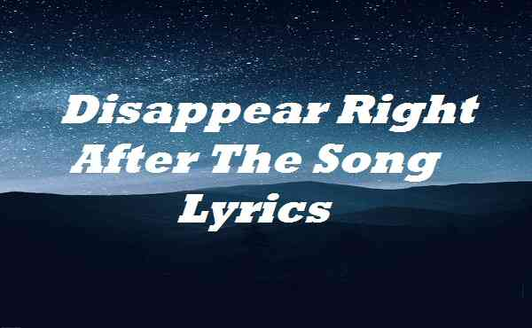 Disappear Right After The Song Lyrics