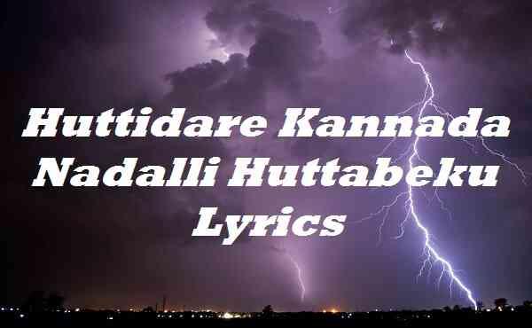 Huttidare Kannada Nadalli Huttabeku Lyrics