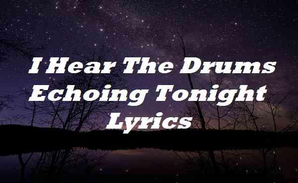 I Hear The Drums Echoing Tonight Lyrics