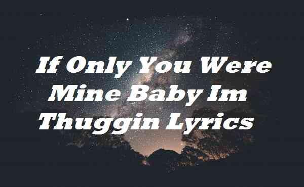 If Only You Were Mine Baby Im Thuggin Lyrics