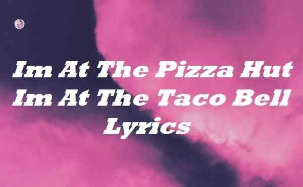 Im At The Pizza Hut Im At The Taco Bell Lyrics