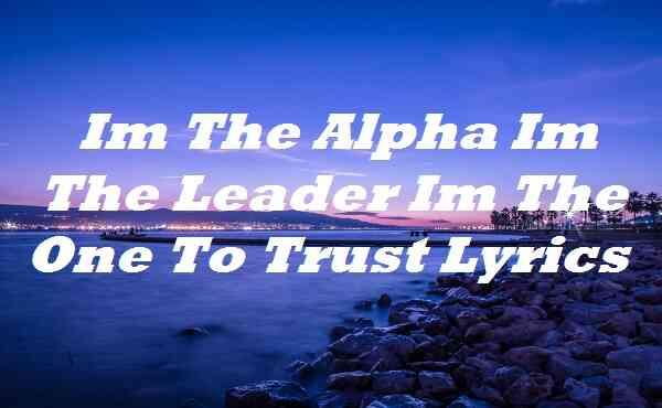 Im The Alpha Im The Leader Im The One To Trust Lyrics