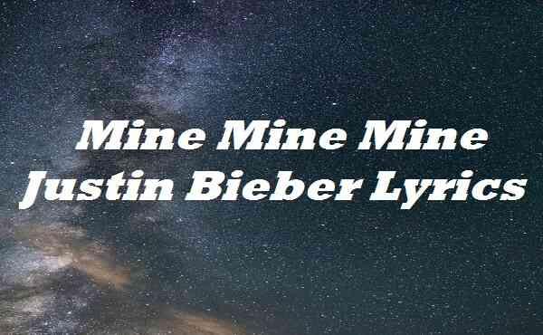 Mine Mine Mine Justin Bieber Lyrics