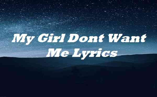 My Girl Dont Want Me Lyrics