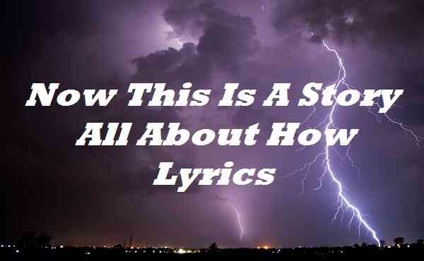 Now This Is A Story All About How Lyrics