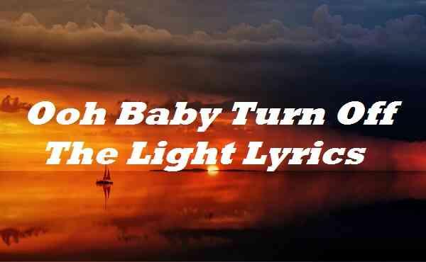 Ooh Baby Turn Off The Light Lyrics