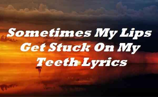 Sometimes My Lips Get Stuck On My Teeth Lyrics