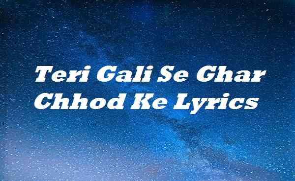 Teri Gali Se Ghar Chhod Ke Lyrics