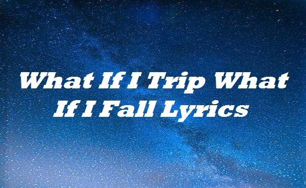 What If I Trip What If I Fall Lyrics