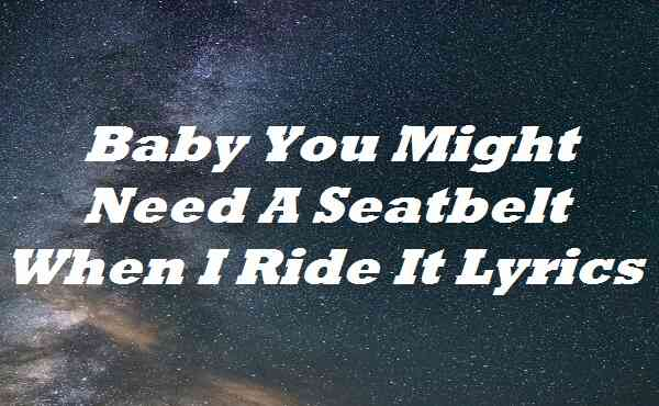 Baby You Might Need A Seatbelt When I Ride It Lyrics