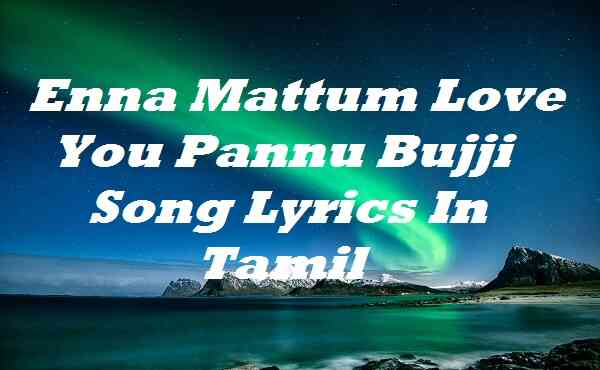 Enna Mattum Love You Pannu Bujji Song Lyrics In Tamil