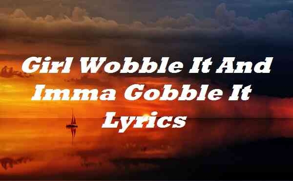 Girl Wobble It And Imma Gobble It Lyrics