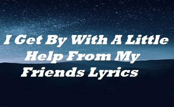 I Get By With A Little Help From My Friends Lyrics