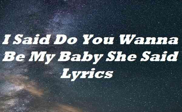 I Said Do You Wanna Be My Baby She Said Lyrics