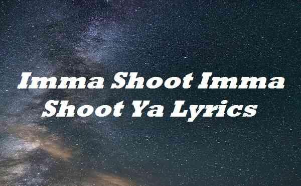 Imma Shoot Imma Shoot Ya Lyrics