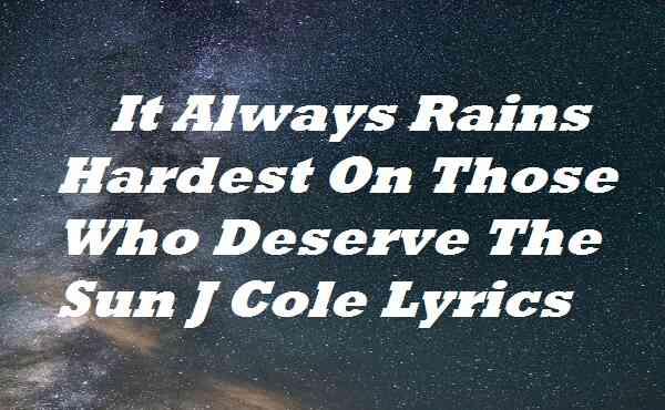 It Always Rains Hardest On Those Who Deserve The Sun J Cole Lyrics