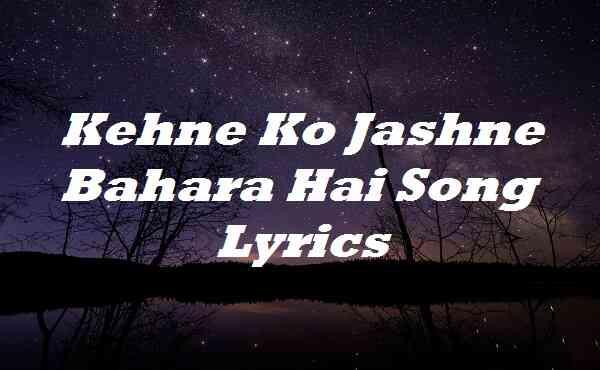 Kehne Ko Jashne Bahara Hai Song Lyrics