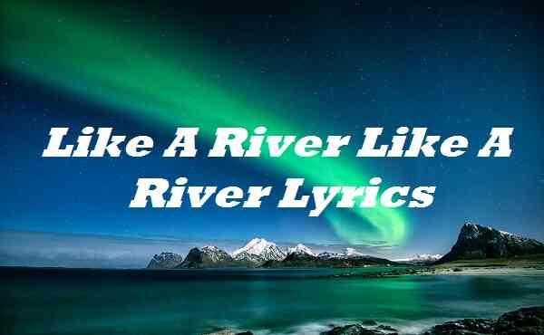 Like A River Like A River Lyrics
