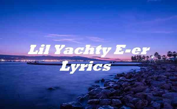 Lil Yachty E-er Lyrics