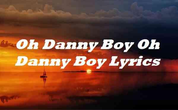 Oh Danny Boy Oh Danny Boy Lyrics