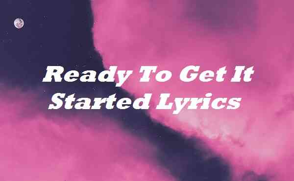 Ready To Get It Started Lyrics