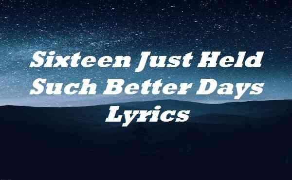 Sixteen Just Held Such Better Days Lyrics