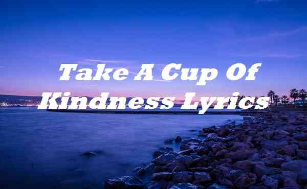 Take A Cup Of Kindness Lyrics