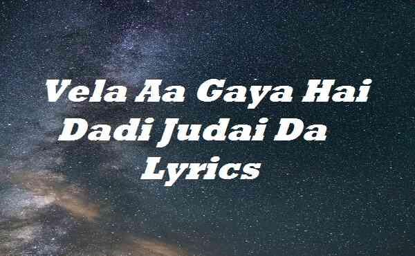 Vela Aa Gaya Hai Dadi Judai Da Lyrics