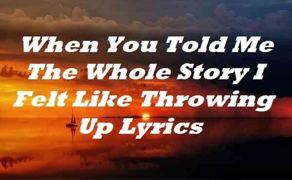 When You Told Me The Whole Story I Felt Like Throwing Up Lyrics
