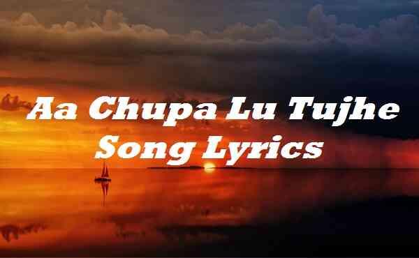 Aa Chupa Lu Tujhe Song Lyrics