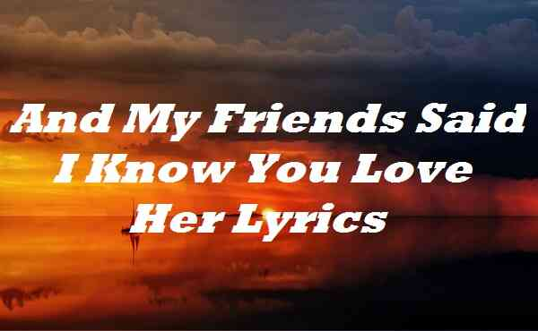 And My Friends Said I Know You Love Her Lyrics