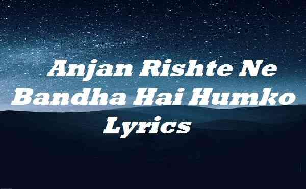 Anjan Rishte Ne Bandha Hai Humko Lyrics