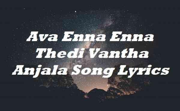 Ava Enna Enna Thedi Vantha Anjala Song Lyrics