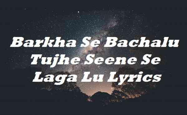 Barkha Se Bachalu Tujhe Seene Se Laga Lu Lyrics