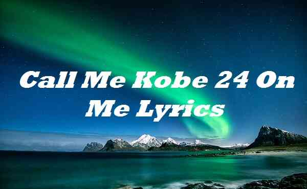 Call Me Kobe 24 On Me Lyrics