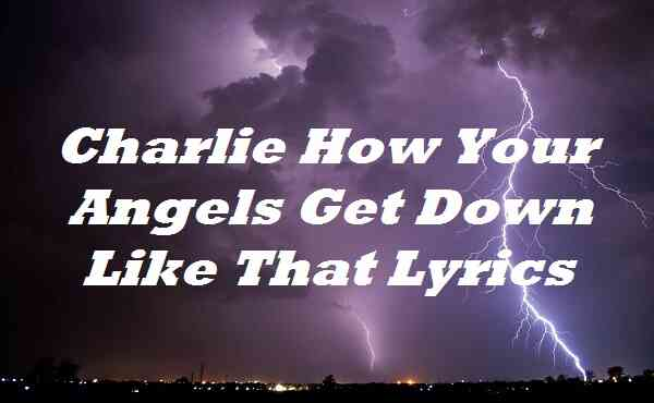 Charlie How Your Angels Get Down Like That Lyrics