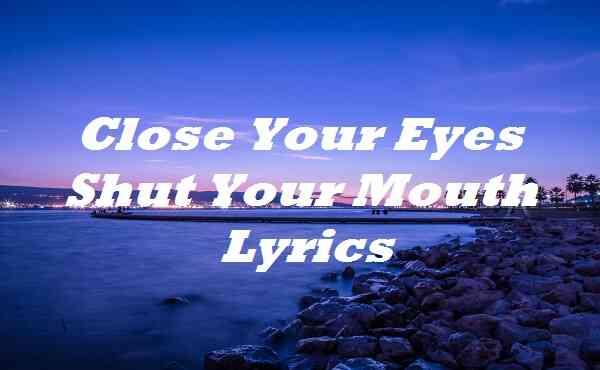 Close Your Eyes Shut Your Mouth Lyrics