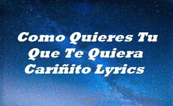 Como Quieres Tu Que Te Quiera Cariñito Lyrics