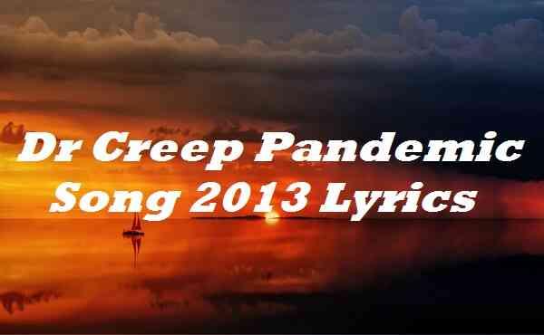 Dr Creep Pandemic Song 2013 Lyrics