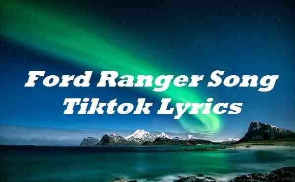 Ford Ranger Song Tiktok Lyrics