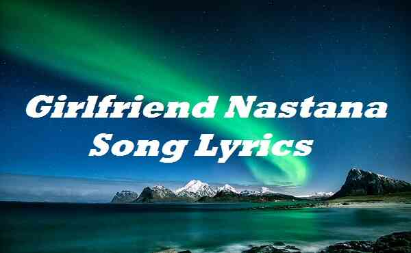 Girlfriend Nastana Song Lyrics